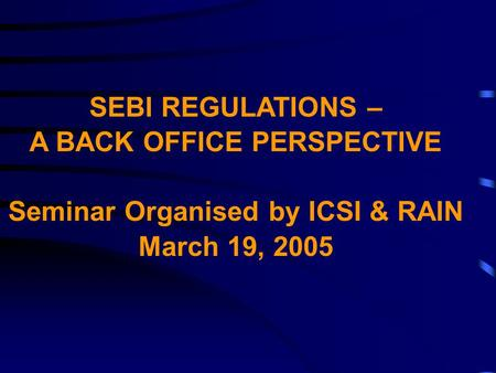 SEBI REGULATIONS – A BACK OFFICE PERSPECTIVE Seminar Organised by ICSI & RAIN March 19, 2005.
