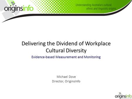 Delivering the Dividend of Workplace Cultural Diversity Evidence-based Measurement and Monitoring Michael Dove Director, OriginsInfo.