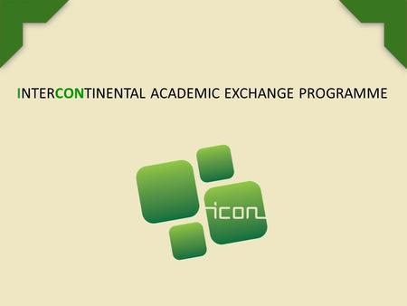 INTERCONTINENTAL ACADEMIC EXCHANGE PROGRAMME. ABOUT ICON PROGRAMME The ICon Programme - Intercontinental Academic Exchange Programme is an international.