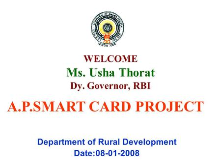 WELCOME Ms. Usha Thorat Dy. Governor, RBI Department of Rural Development Date:08-01-2008 A.P.SMART CARD PROJECT.