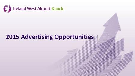 2015 Advertising Opportunities. Main international airport for West & North West of Ireland Over 700,000 passengers in 2014 – busiest year in history.
