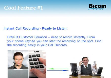 Cool Feature #1 Instant Call Recording - Ready to Listen: Difficult Customer Situation – need to record instantly. From your phone keypad you can start.