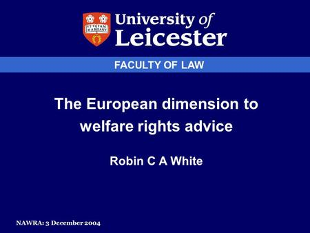 FACULTY OF LAW The European dimension to welfare rights advice Robin C A White NAWRA: 3 December 2004.