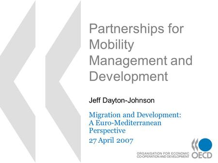 Partnerships for Mobility Management and Development Migration and Development: A Euro-Mediterranean Perspective 27 April 2007 Jeff Dayton-Johnson.
