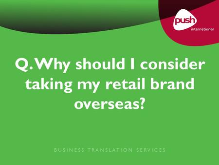Q. Why should I consider taking my retail brand overseas? B U S I N E S S T R A N S L A T I O N S E R V I C E S.