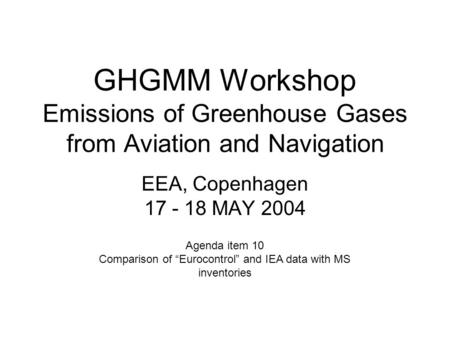 "GHGMM Workshop Emissions of Greenhouse Gases from Aviation and Navigation EEA, Copenhagen 17 - 18 MAY 2004 Agenda item 10 Comparison of ""Eurocontrol"" and."