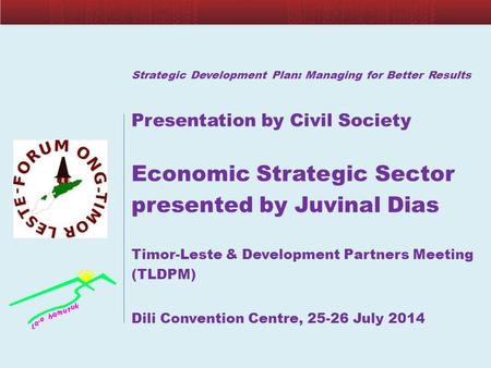 Strategic Development Plan: Managing for Better Results Presentation by Civil Society Economic Strategic Sector presented by Juvinal Dias Timor-Leste &