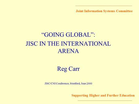 "Joint Information Systems Committee Supporting Higher and Further Education ""GOING GLOBAL"": JISC IN THE INTERNATIONAL ARENA Reg Carr JISC/CNI Conference,"