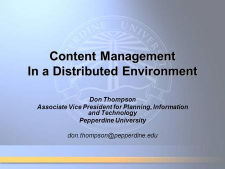 Content Management In a Distributed Environment Don Thompson Associate Vice President for Planning, Information and Technology Pepperdine University