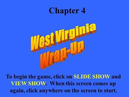 Chapter 4 To begin the game, click on SLIDE SHOW and VIEW SHOW. When this screen comes up again, click anywhere on the screen to start.