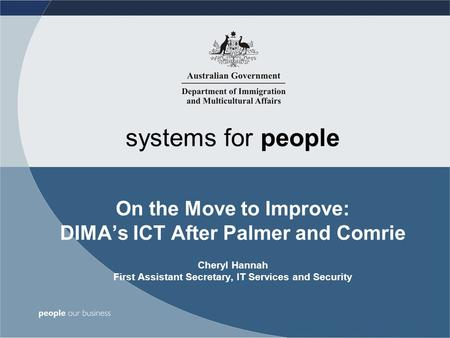 Systems for people On the Move to Improve: DIMA's ICT After Palmer and Comrie Cheryl Hannah First Assistant Secretary, IT Services and Security.