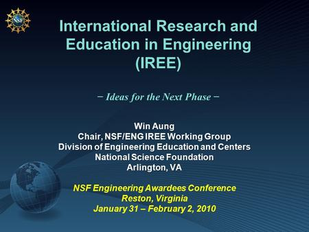 International Research and Education in Engineering (IREE) − Ideas for the Next Phase − Win Aung Chair, NSF/ENG IREE Working Group Division of Engineering.