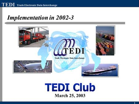 Implementation in 2002-3 1 Trade Electronic Data Interchange TEDI March 25, 2003.