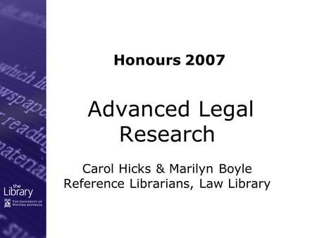 Advanced Legal Research Carol Hicks & Marilyn Boyle Reference Librarians, Law Library Honours 2007.
