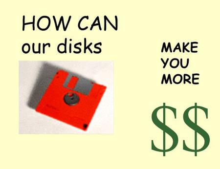 HOW CAN our disks $ MAKE YOU MORE $. Show what you've got Pictures are worth 1000's of words.
