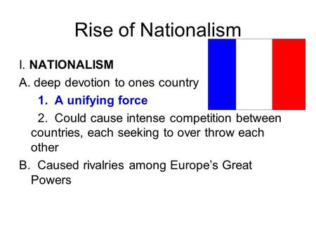 Rise of Nationalism I. NATIONALISM A. deep devotion to ones country 1. A unifying force 2. Could cause intense competition between countries, each seeking.