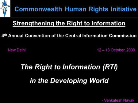 Commonwealth Human Rights Initiative 12 – 13 October, 2009New Delhi The Right to Information (RTI) - Venkatesh Nayak 4 th Annual Convention of the Central.
