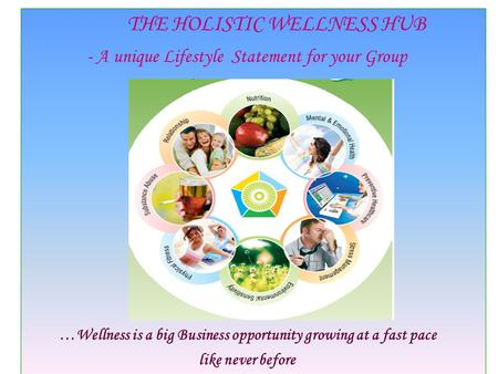 THE HOLISTIC WELLNESS HUB - A unique Lifestyle Statement for your Group …Wellness is a big Business opportunity growing at a fast pace like never before.