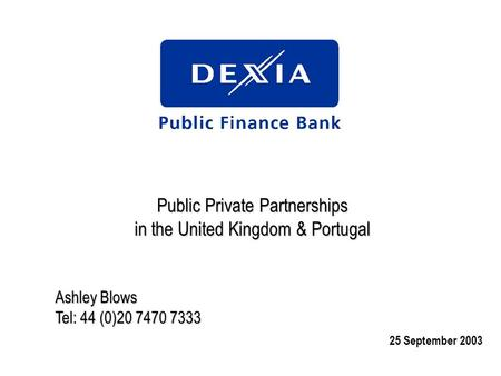 Public Private Partnerships in the United Kingdom & Portugal Ashley Blows Tel: 44 (0)20 7470 7333 25 September 2003.