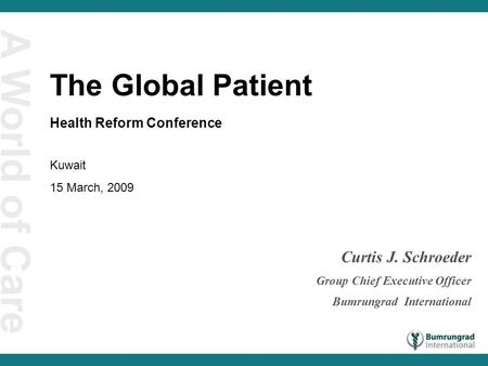 A World of Care Curtis J. Schroeder Group Chief Executive Officer Bumrungrad International The Global Patient Health Reform Conference Kuwait 15 March,
