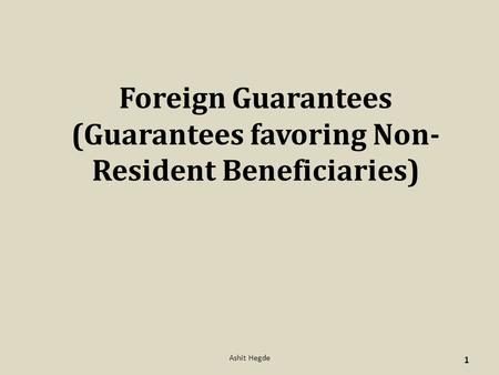 Foreign Guarantees (Guarantees favoring Non- Resident Beneficiaries) 1 Ashit Hegde.