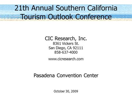 21th Annual Southern California Tourism Outlook Conference CIC Research, Inc. 8361 Vickers St. San Diego, CA 92111 858-637-4000 www.cicresearch.com Pasadena.
