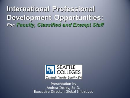 International Professional Development Opportunities: For: Faculty, Classified and Exempt Staff Presentation by Andrea Insley, Ed.D. Executive Director,