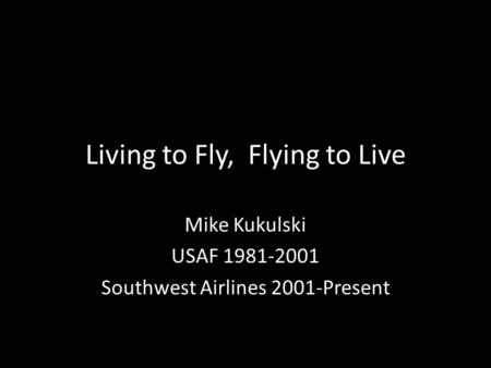 Living to Fly, Flying to Live Mike Kukulski USAF 1981-2001 Southwest Airlines 2001-Present.