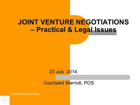 Larry Placide & Clive Pegus JOINT VENTURE NEGOTIATIONS – Practical & Legal Issues 23 July 2014 Courtyard Marriott, POS.