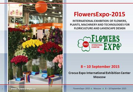 1 INTERNATIONAL EXHIBITION OF FLOWERS, PLANTS, MACHINERY AND TECHNOLOGIES FOR FLORICULTURE AND LANDSCAPE DESIGN 8 – 10 September 2015 Crocus Expo International.