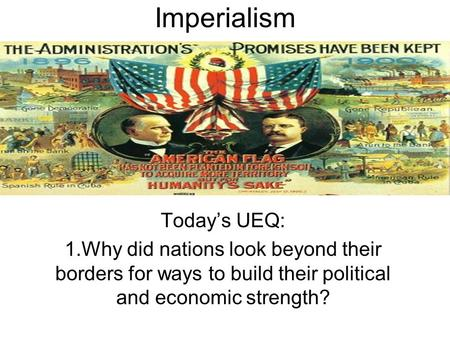 Imperialism Today's UEQ: 1.Why did nations look beyond their borders for ways to build their political and economic strength?