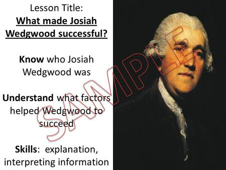 Lesson Title: What made Josiah Wedgwood successful? Know who Josiah Wedgwood was Understand what factors helped Wedgwood to succeed Skills: explanation,