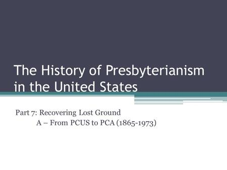The History of Presbyterianism in the United States Part 7: Recovering Lost Ground A – From PCUS to PCA (1865-1973)