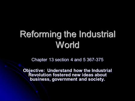 Reforming the Industrial World Chapter 13 section 4 and 5 367-375 Objective: Understand how the Industrial Revolution fostered new ideas about business,