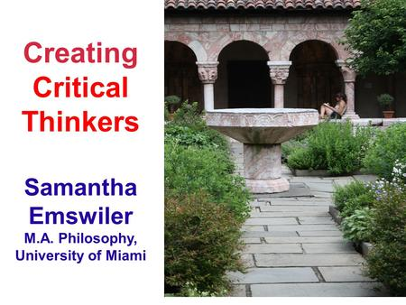 Creating Critical Thinkers Samantha Emswiler M.A. Philosophy, University of Miami.
