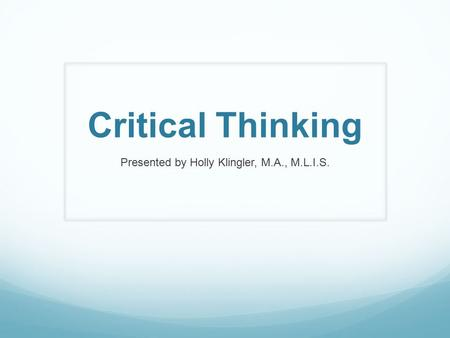 Critical Thinking Presented by Holly Klingler, M.A., M.L.I.S.