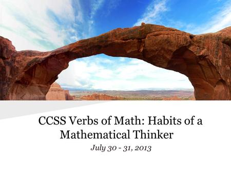 CCSS Verbs of Math: Habits of a Mathematical Thinker July 30 - 31, 2013.