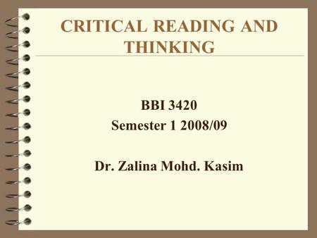 CRITICAL READING AND THINKING BBI 3420 Semester 1 2008/09 Dr. Zalina Mohd. Kasim.