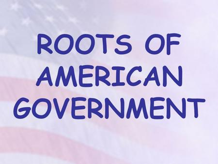 ROOTS OF AMERICAN GOVERNMENT. We will compare and contrast (purposes, sources of power) various forms of government in the world (e.g., monarchy, democracy,