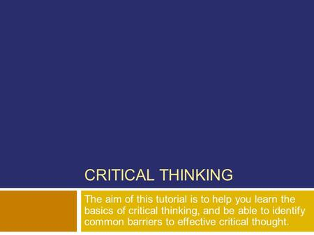 CRITICAL THINKING The aim of this tutorial is to help you learn the basics of critical thinking, and be able to identify common barriers to effective.