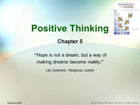 "Positive Thinking Chapter 5 ""Hope is not a dream, but a way of making dreams become reality."" Leo Suenens, Religious Leader © 2010 McGraw-Hill Higher Education."