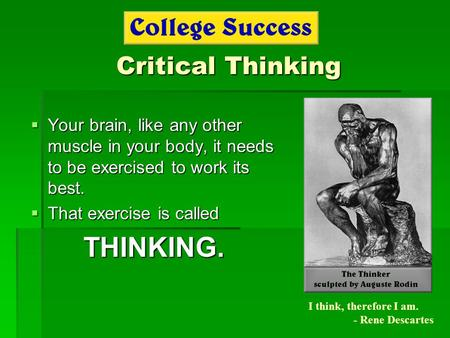 Critical Thinking  Your brain, like any other muscle in your body, it needs to be exercised to work its best.  That exercise is called THINKING. I think,