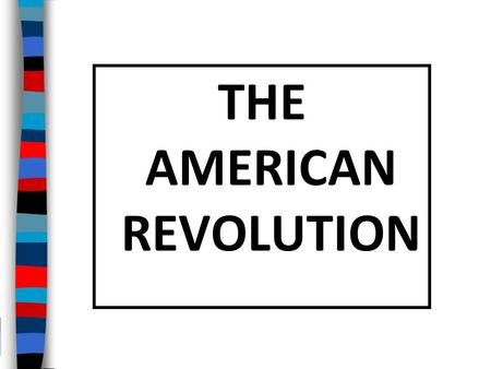 THE AMERICAN REVOLUTION Essential Question: What were the major causes and effects of the American Revolution?