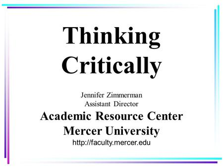 Thinking Critically Jennifer Zimmerman Assistant Director Academic Resource Center Mercer University