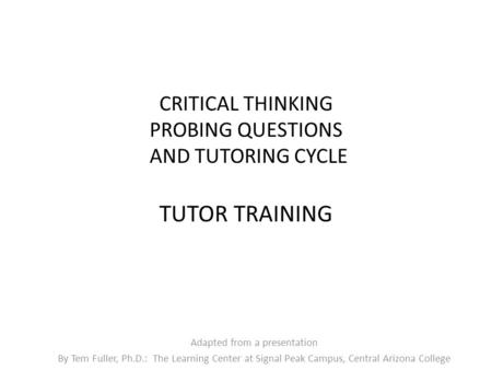 CRITICAL THINKING PROBING QUESTIONS AND TUTORING CYCLE TUTOR TRAINING Adapted from a presentation By Tem Fuller, Ph.D.: The Learning Center at Signal Peak.