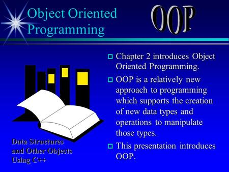  Chapter 2 introduces Object Oriented Programming.  OOP is a relatively new approach to programming which supports the creation of new data types and.