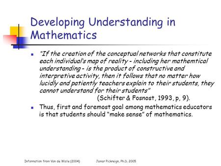 "Information from Van de Walle (2004)Jamar Pickreign, Ph.D. 2005 Developing Understanding in Mathematics ""If the creation of the conceptual networks that."