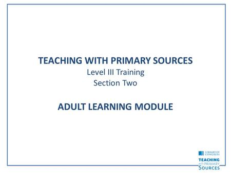 TEACHING WITH PRIMARY SOURCES Level III Training Section Two ADULT LEARNING MODULE.