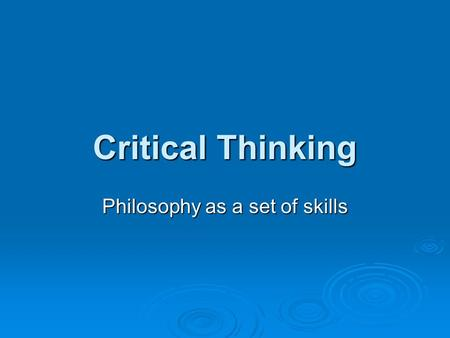 Critical Thinking Philosophy as a set of skills. As the method of philosophy, solving philosophical problems involves  Identifying basic beliefs  Clarifying.