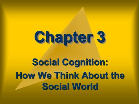 Chapter 3 Social Cognition: How We Think About the Social World.
